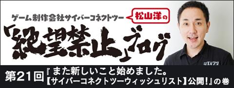 「松山洋の絶望禁止ブログ」第21回『また新しいこと始めました。【サイバーコネクトツーウィッシュリスト】公開!』の巻