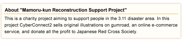 This is a charity project aiming to support people in the 3.11 disaster area. In this project CyberConnect2 sells original illustrations on gumroad, an online e-commerce service, and donate all the profit to Japanese Red Cross Society.